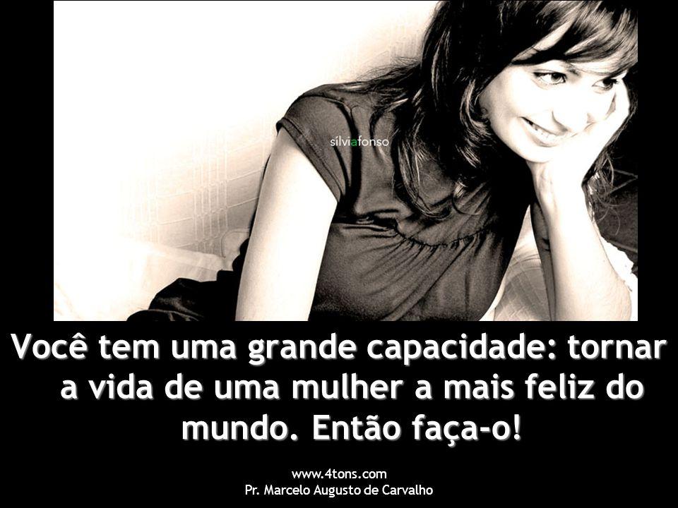 www.4tons.com Pr. Marcelo Augusto de Carvalho Você tem uma grande capacidade: tornar a vida de uma mulher a mais feliz do mundo. Então faça-o!