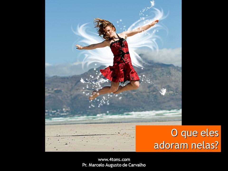 www.4tons.com Pr. Marcelo Augusto de Carvalho O que eles adoram nelas?