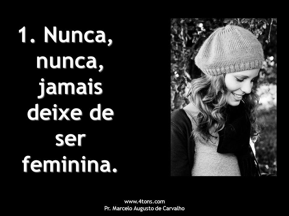 www.4tons.com Pr. Marcelo Augusto de Carvalho 1. Nunca, nunca, jamais deixe de ser feminina.