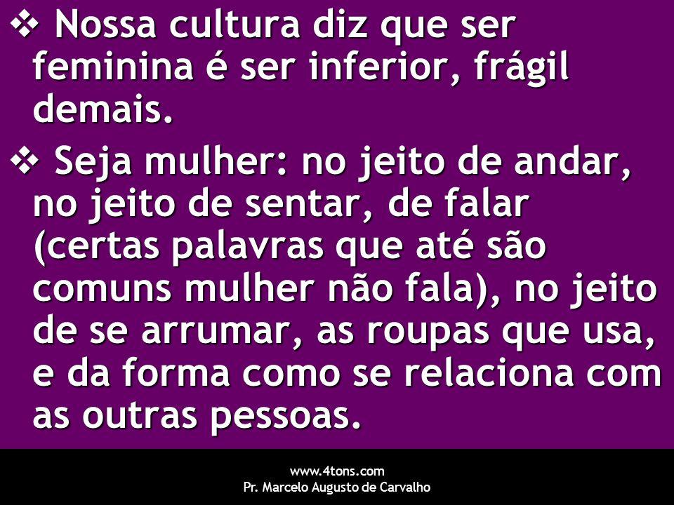 www.4tons.com Pr. Marcelo Augusto de Carvalho  Nossa cultura diz que ser feminina é ser inferior, frágil demais.  Seja mulher: no jeito de andar, no