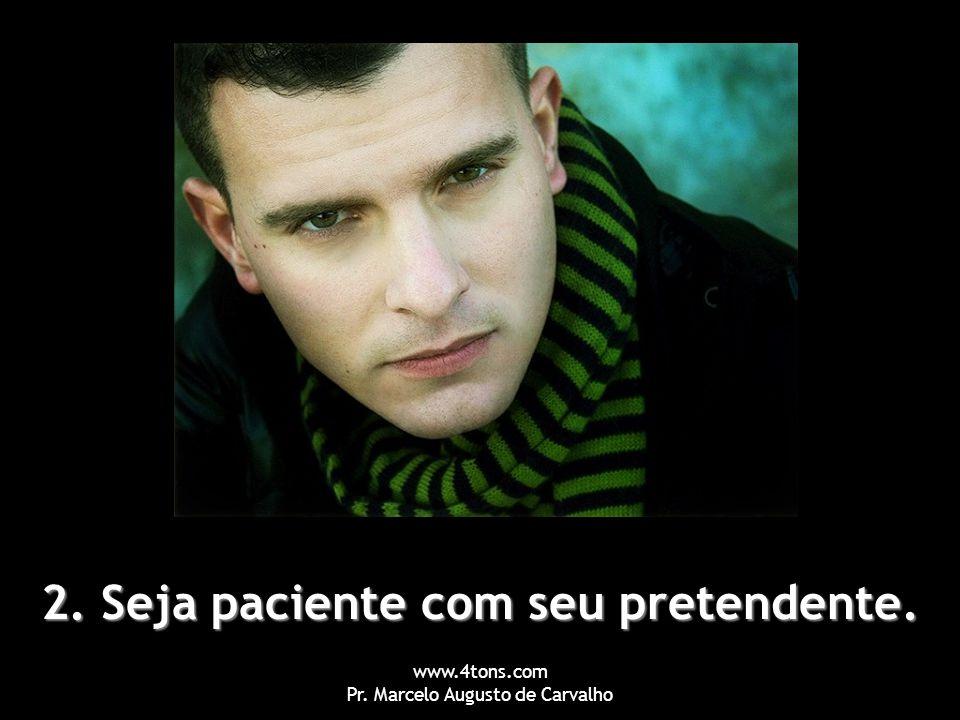 www.4tons.com Pr. Marcelo Augusto de Carvalho 2. Seja paciente com seu pretendente.