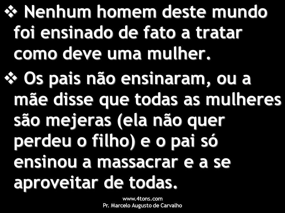 www.4tons.com Pr. Marcelo Augusto de Carvalho  Nenhum homem deste mundo foi ensinado de fato a tratar como deve uma mulher.  Os pais não ensinaram,