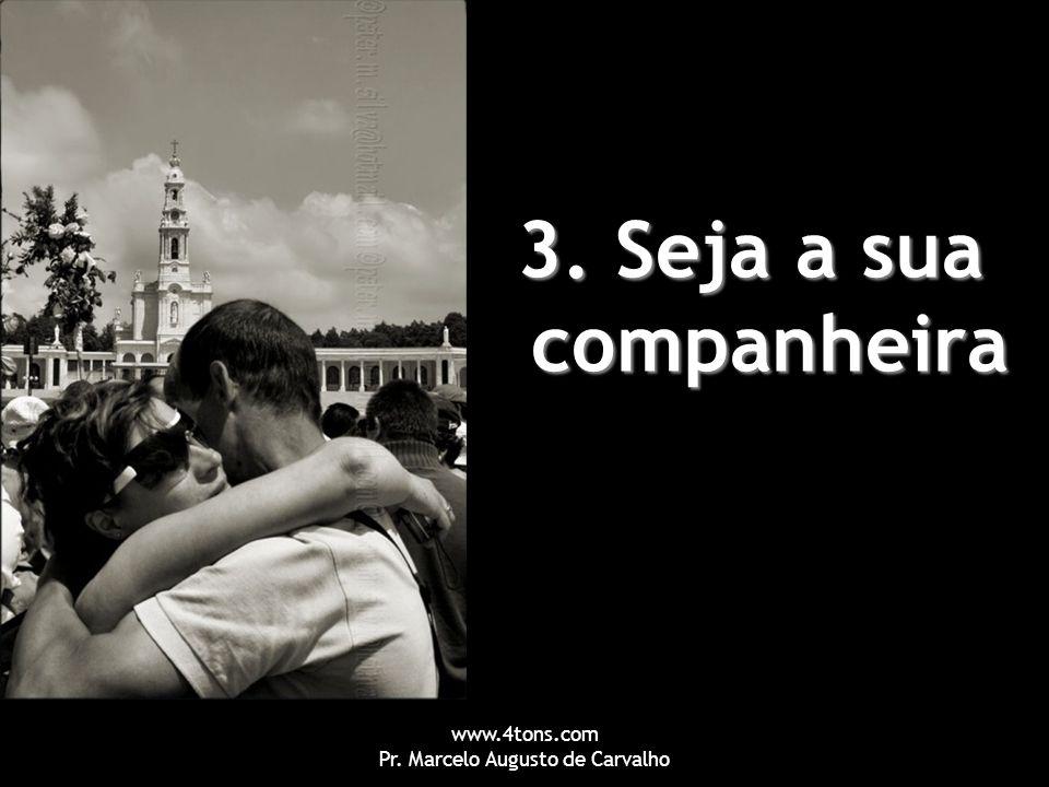 www.4tons.com Pr. Marcelo Augusto de Carvalho 3. Seja a sua companheira
