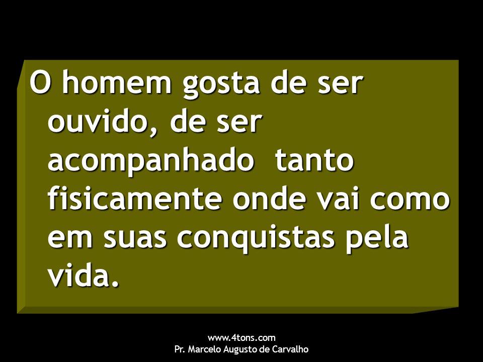 www.4tons.com Pr. Marcelo Augusto de Carvalho O homem gosta de ser ouvido, de ser acompanhado tanto fisicamente onde vai como em suas conquistas pela