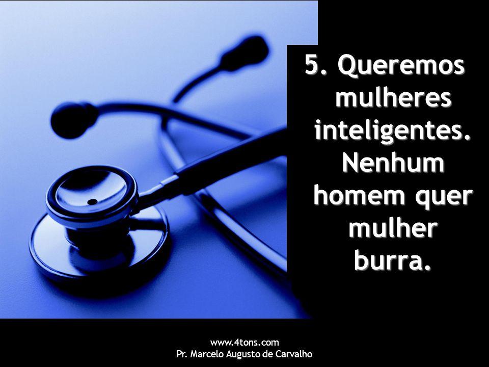www.4tons.com Pr. Marcelo Augusto de Carvalho 5. Queremos mulheres inteligentes. Nenhum homem quer mulher burra.