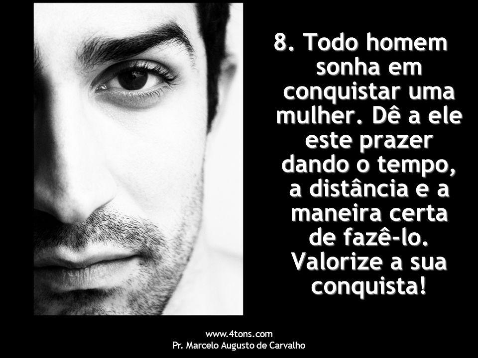 www.4tons.com Pr. Marcelo Augusto de Carvalho 8. Todo homem sonha em conquistar uma mulher. Dê a ele este prazer dando o tempo, a distância e a maneir