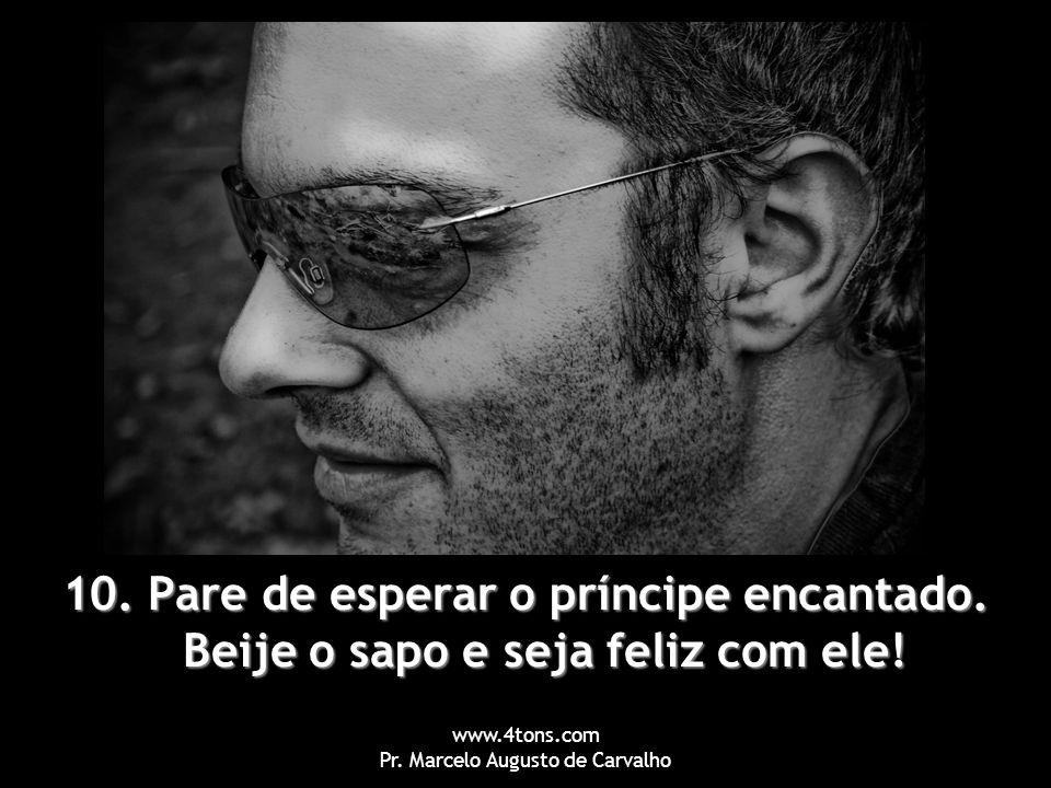 www.4tons.com Pr. Marcelo Augusto de Carvalho 10. Pare de esperar o príncipe encantado. Beije o sapo e seja feliz com ele!