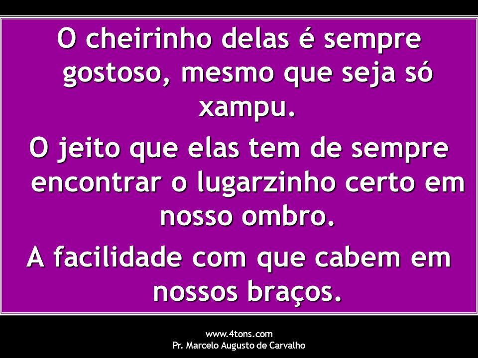 www.4tons.com Pr. Marcelo Augusto de Carvalho O cheirinho delas é sempre gostoso, mesmo que seja só xampu. O jeito que elas tem de sempre encontrar o