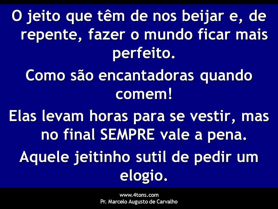 www.4tons.com Pr. Marcelo Augusto de Carvalho O jeito que têm de nos beijar e, de repente, fazer o mundo ficar mais perfeito. Como são encantadoras qu