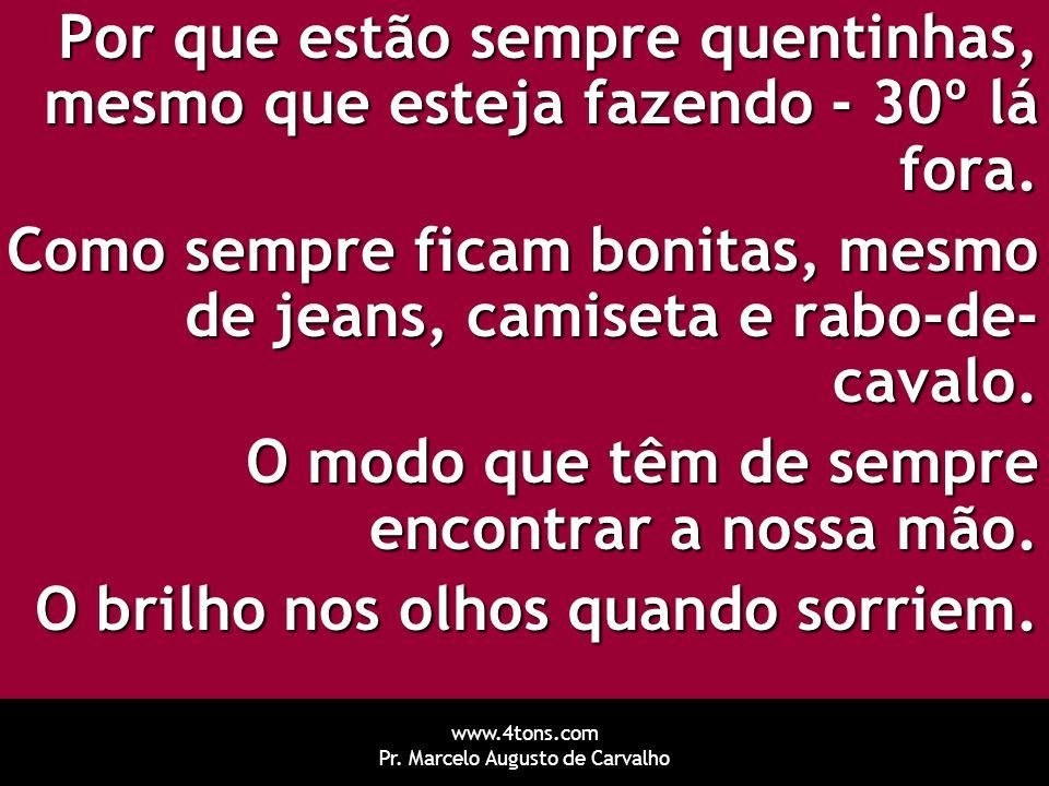 www.4tons.com Pr. Marcelo Augusto de Carvalho Por que estão sempre quentinhas, mesmo que esteja fazendo - 30º lá fora. Como sempre ficam bonitas, mesm