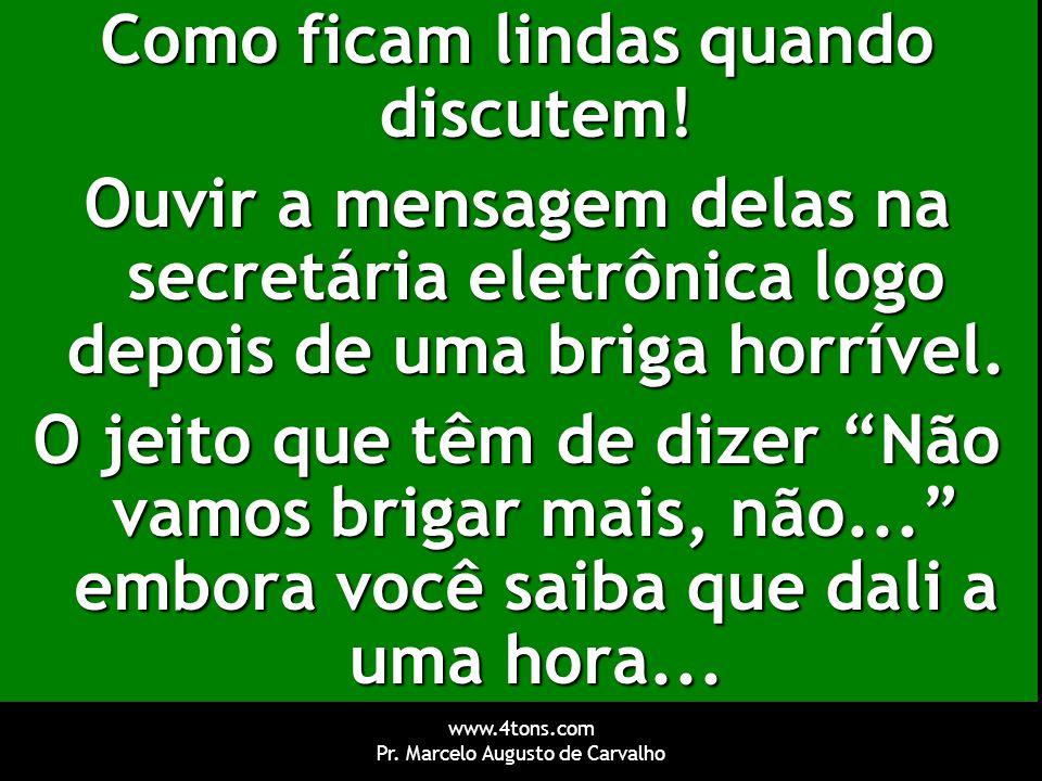 www.4tons.com Pr. Marcelo Augusto de Carvalho Como ficam lindas quando discutem! Ouvir a mensagem delas na secretária eletrônica logo depois de uma br