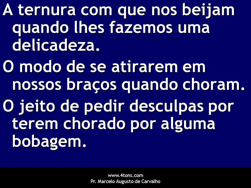 www.4tons.com Pr. Marcelo Augusto de Carvalho A ternura com que nos beijam quando lhes fazemos uma delicadeza. O modo de se atirarem em nossos braços