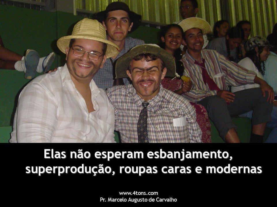 www.4tons.com Pr. Marcelo Augusto de Carvalho Elas não esperam esbanjamento, superprodução, roupas caras e modernas