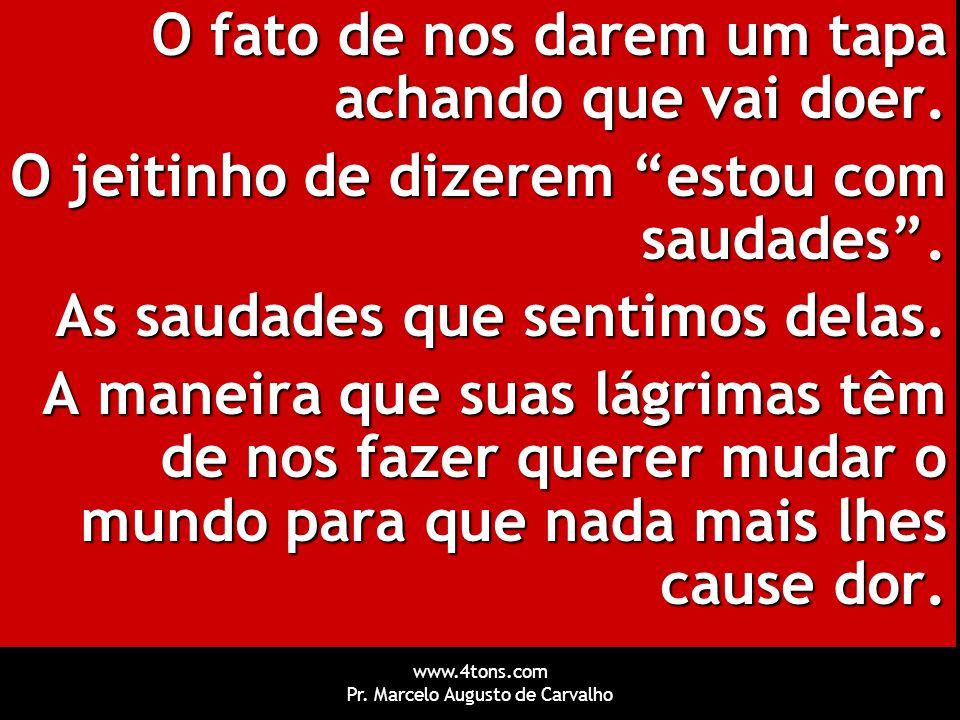 """www.4tons.com Pr. Marcelo Augusto de Carvalho O fato de nos darem um tapa achando que vai doer. O jeitinho de dizerem """"estou com saudades"""". As saudade"""