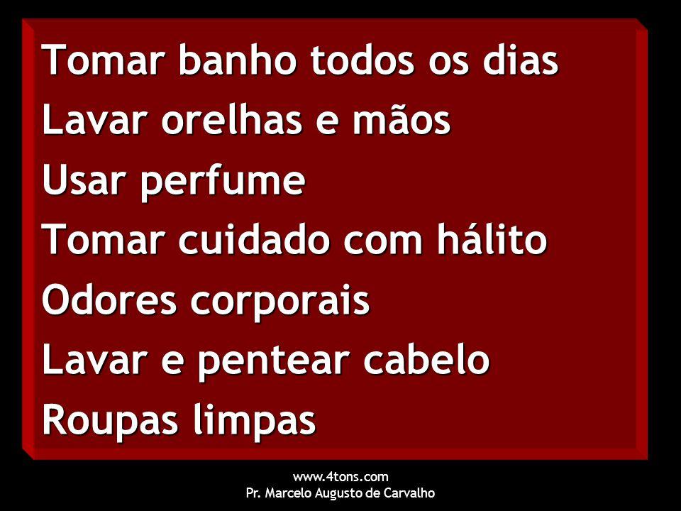 www.4tons.com Pr. Marcelo Augusto de Carvalho Tomar banho todos os dias Lavar orelhas e mãos Usar perfume Tomar cuidado com hálito Odores corporais La