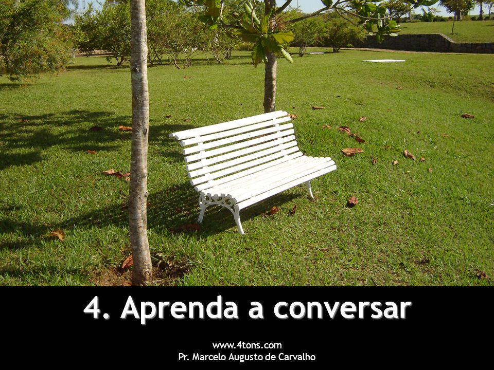 www.4tons.com Pr. Marcelo Augusto de Carvalho 4. Aprenda a conversar