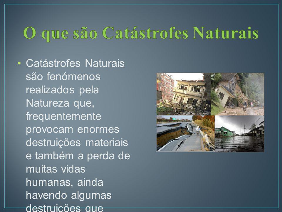 Catástrofes Naturais são fenómenos realizados pela Natureza que, frequentemente provocam enormes destruições materiais e também a perda de muitas vidas humanas, ainda havendo algumas destruições que alteram a superfície terrestre.