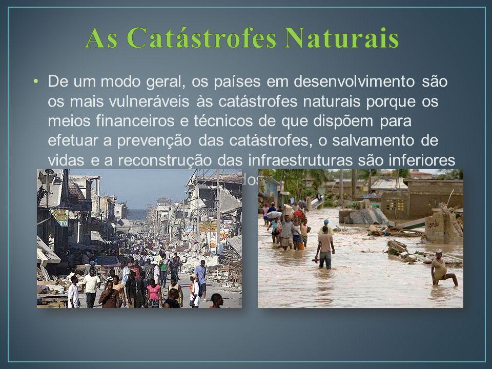 De um modo geral, os países em desenvolvimento são os mais vulneráveis às catástrofes naturais porque os meios financeiros e técnicos de que dispõem para efetuar a prevenção das catástrofes, o salvamento de vidas e a reconstrução das infraestruturas são inferiores aos dos países desenvolvidos.