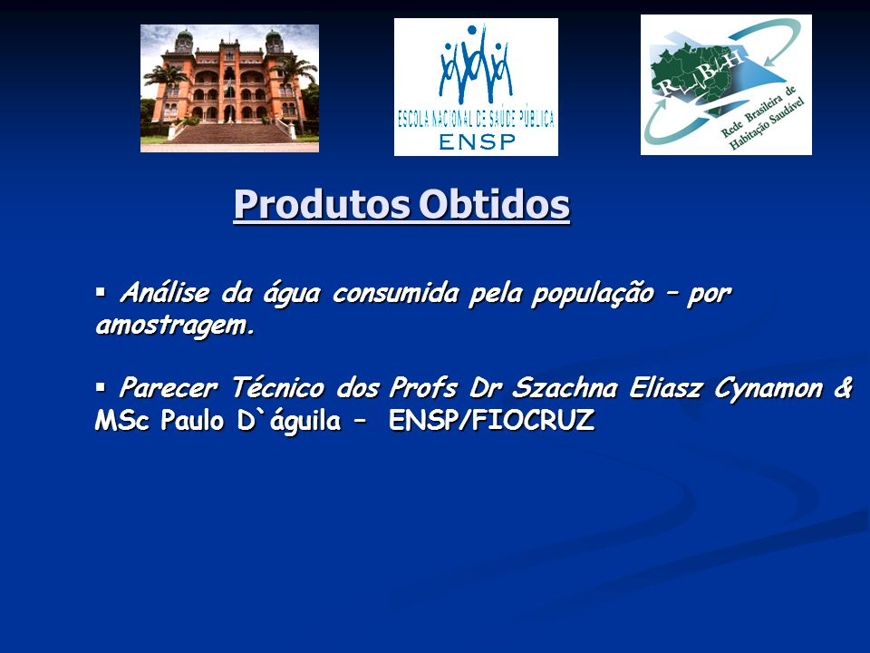 Produtos Obtidos  Análise da água consumida pela população – por amostragem.  Parecer Técnico dos Profs Dr Szachna Eliasz Cynamon & MSc Paulo D`águi