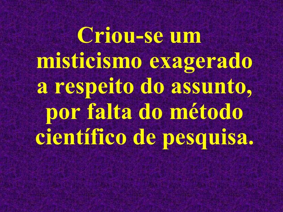 Criou-se um misticismo exagerado a respeito do assunto, por falta do método científico de pesquisa.