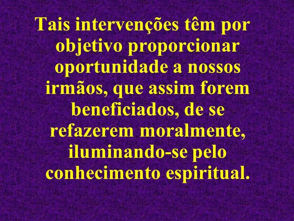 Tais intervenções têm por objetivo proporcionar oportunidade a nossos irmãos, que assim forem beneficiados, de se refazerem moralmente, iluminando-se
