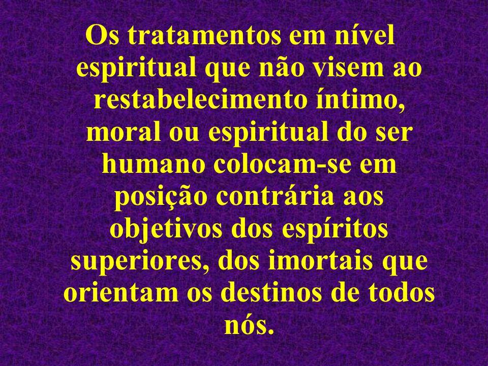 Os tratamentos em nível espiritual que não visem ao restabelecimento íntimo, moral ou espiritual do ser humano colocam-se em posição contrária aos obj