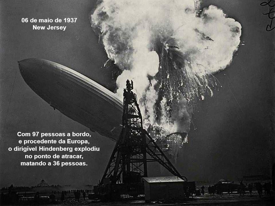 06 de maio de 1937 New Jersey Com 97 pessoas a bordo, e procedente da Europa, o dirigível Hindenberg explodiu no ponto de atracar, matando a 36 pessoas.