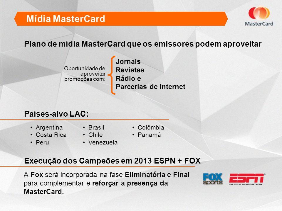 Mídia MasterCard Argentina Costa Rica Peru Plano de mídia MasterCard que os emissores podem aproveitar Oportunidade de aproveitar promoções com: A Fox será incorporada na fase Eliminatória e Final para complementar e reforçar a presença da MasterCard.