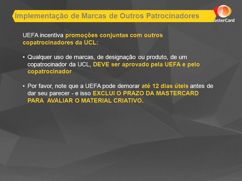 UEFA incentiva promoções conjuntas com outros copatrocinadores da UCL: Qualquer uso de marcas, de designação ou produto, de um copatrocinador da UCL, DEVE ser aprovado pela UEFA e pelo copatrocinador Por favor, note que a UEFA pode demorar até 12 dias úteis antes de dar seu parecer - e isso EXCLUI O PRAZO DA MASTERCARD PARA AVALIAR O MATERIAL CRIATIVO.