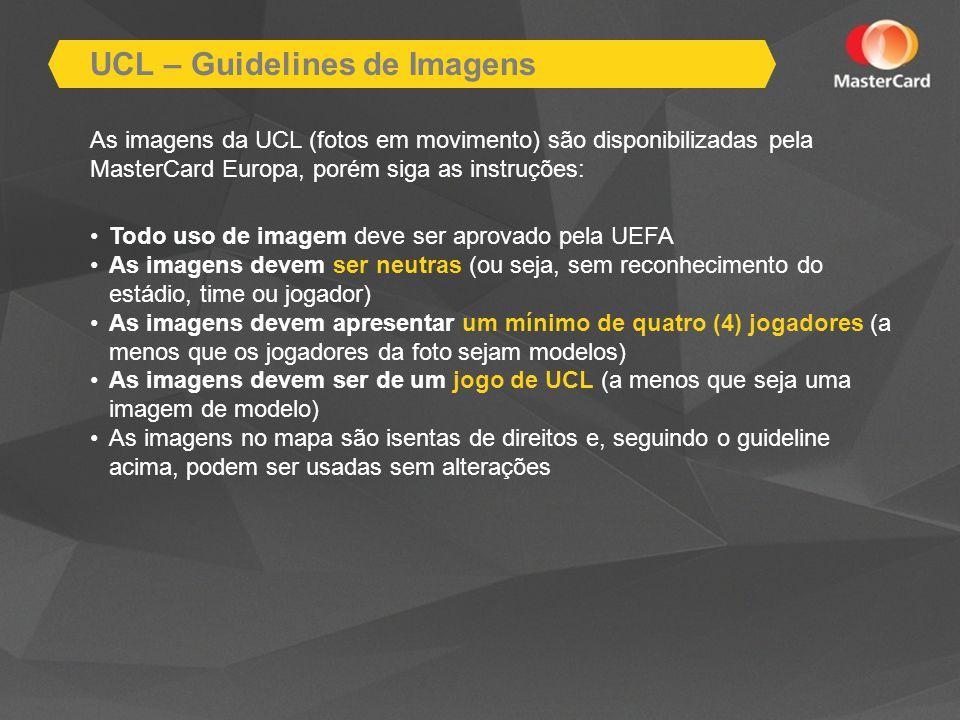 As imagens da UCL (fotos em movimento) são disponibilizadas pela MasterCard Europa, porém siga as instruções: Todo uso de imagem deve ser aprovado pela UEFA As imagens devem ser neutras (ou seja, sem reconhecimento do estádio, time ou jogador) As imagens devem apresentar um mínimo de quatro (4) jogadores (a menos que os jogadores da foto sejam modelos) As imagens devem ser de um jogo de UCL (a menos que seja uma imagem de modelo) As imagens no mapa são isentas de direitos e, seguindo o guideline acima, podem ser usadas sem alterações UCL – Guidelines de Imagens