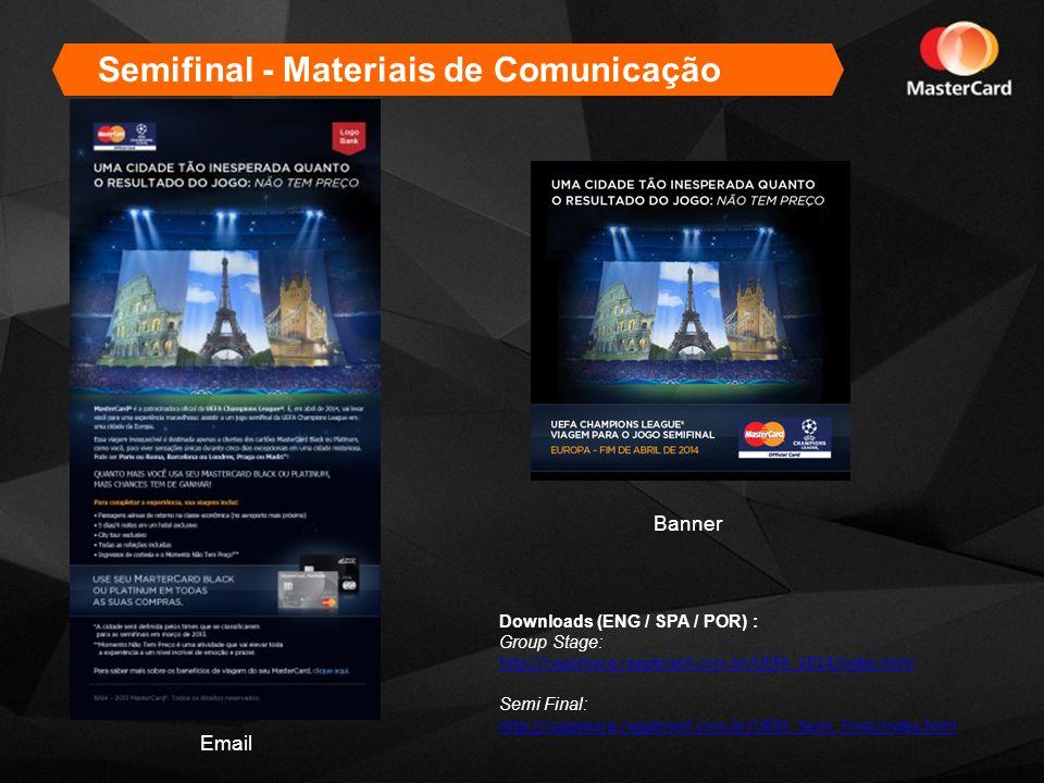 Semifinal - Materiais de Comunicação Email Banner Downloads (ENG / SPA / POR) : Group Stage: http://rappshare.rappbrasil.com.br/UEFA_2014/index.html Semi Final: http://rappshare.rappbrasil.com.br/UEFA_Semi_Final/index.html