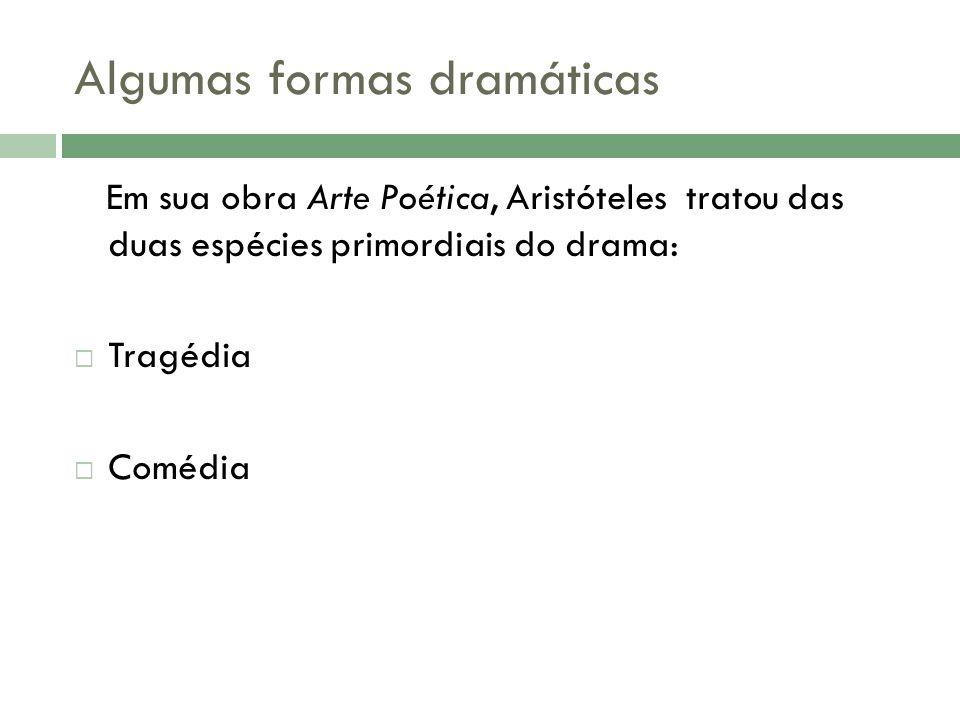 Algumas formas dramáticas Em sua obra Arte Poética, Aristóteles tratou das duas espécies primordiais do drama:  Tragédia  Comédia