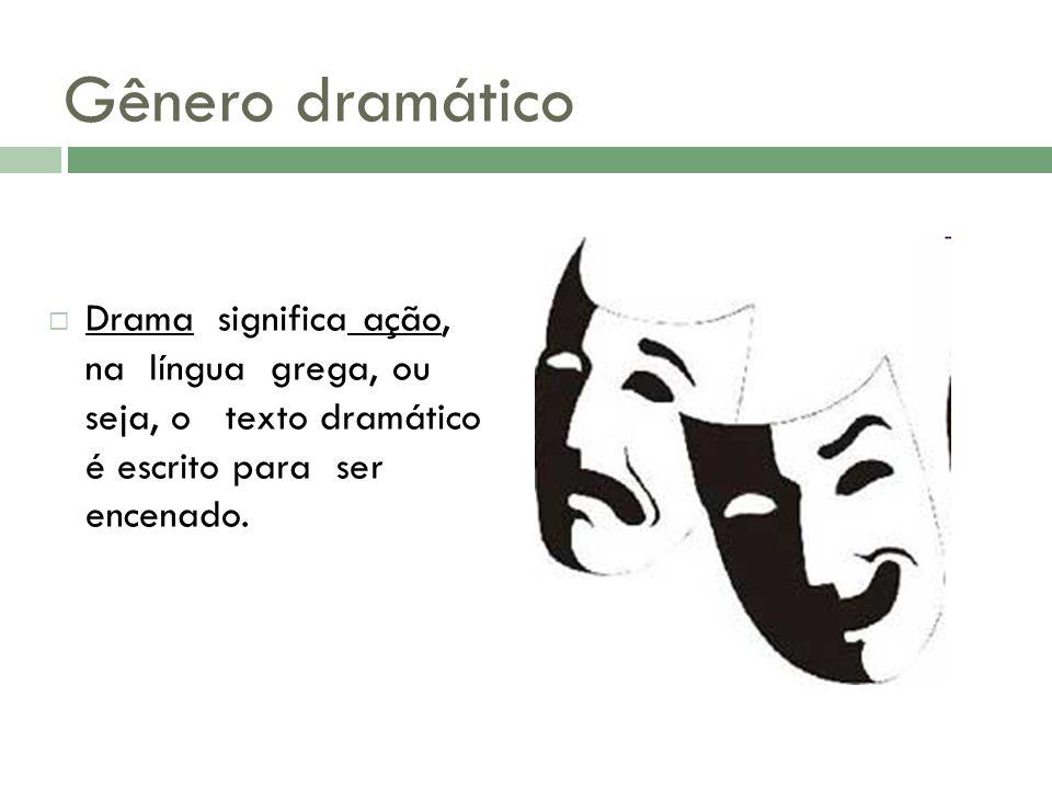 Gênero dramático  Drama significa ação, na língua grega, ou seja, o texto dramático é escrito para ser encenado.