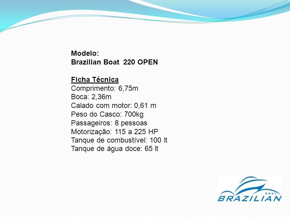 Modelo: Brazilian Boat 220 OPEN Ficha Técnica Comprimento: 6,75m Boca: 2,36m Calado com motor: 0,61 m Peso do Casco: 700kg Passageiros: 8 pessoas Moto