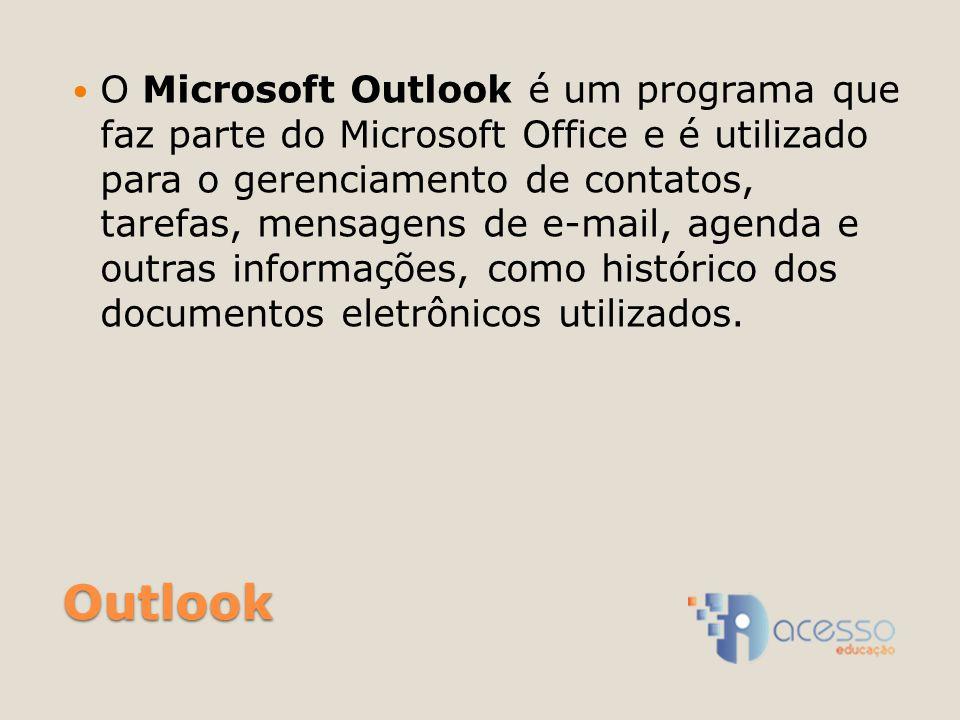 Outlook O Microsoft Outlook é um programa que faz parte do Microsoft Office e é utilizado para o gerenciamento de contatos, tarefas, mensagens de e-mail, agenda e outras informações, como histórico dos documentos eletrônicos utilizados.