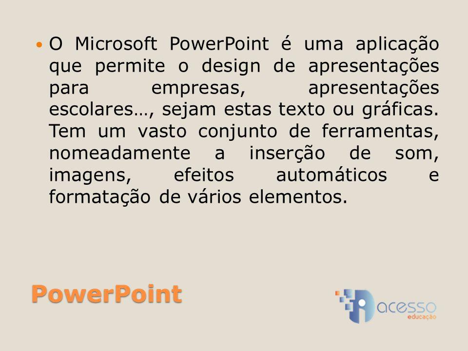 PowerPoint O Microsoft PowerPoint é uma aplicação que permite o design de apresentações para empresas, apresentações escolares…, sejam estas texto ou gráficas.