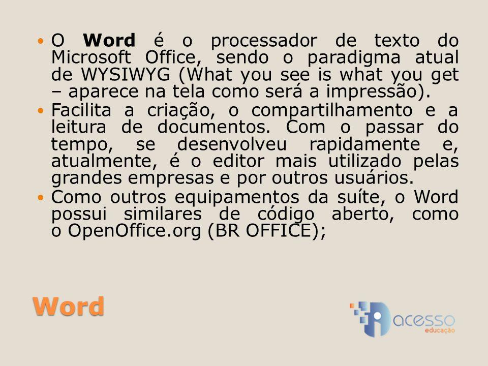 Word O Word é o processador de texto do Microsoft Office, sendo o paradigma atual de WYSIWYG (What you see is what you get – aparece na tela como será a impressão).