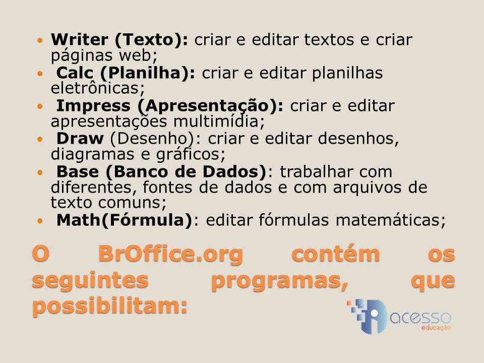O BrOffice.org contém os seguintes programas, que possibilitam: Writer (Texto): criar e editar textos e criar páginas web; Calc (Planilha): criar e editar planilhas eletrônicas; Impress (Apresentação): criar e editar apresentações multimídia; Draw (Desenho): criar e editar desenhos, diagramas e gráficos; Base (Banco de Dados): trabalhar com diferentes, fontes de dados e com arquivos de texto comuns; Math(Fórmula): editar fórmulas matemáticas;