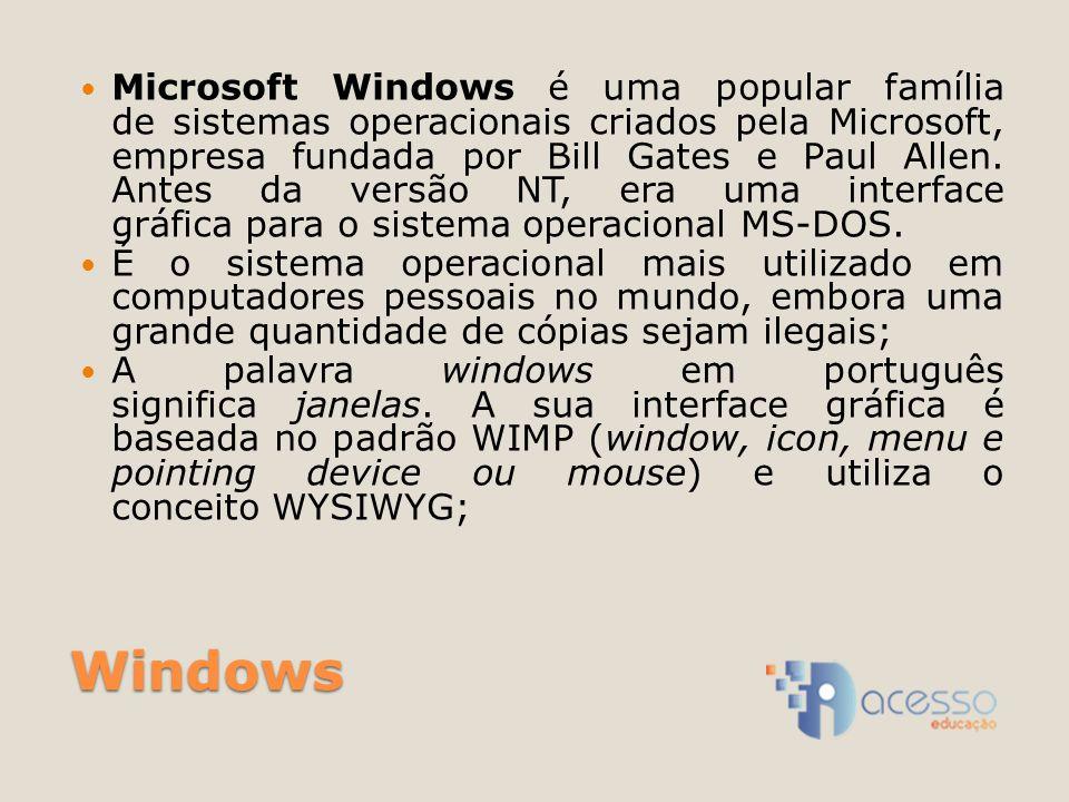 Windows Microsoft Windows é uma popular família de sistemas operacionais criados pela Microsoft, empresa fundada por Bill Gates e Paul Allen.