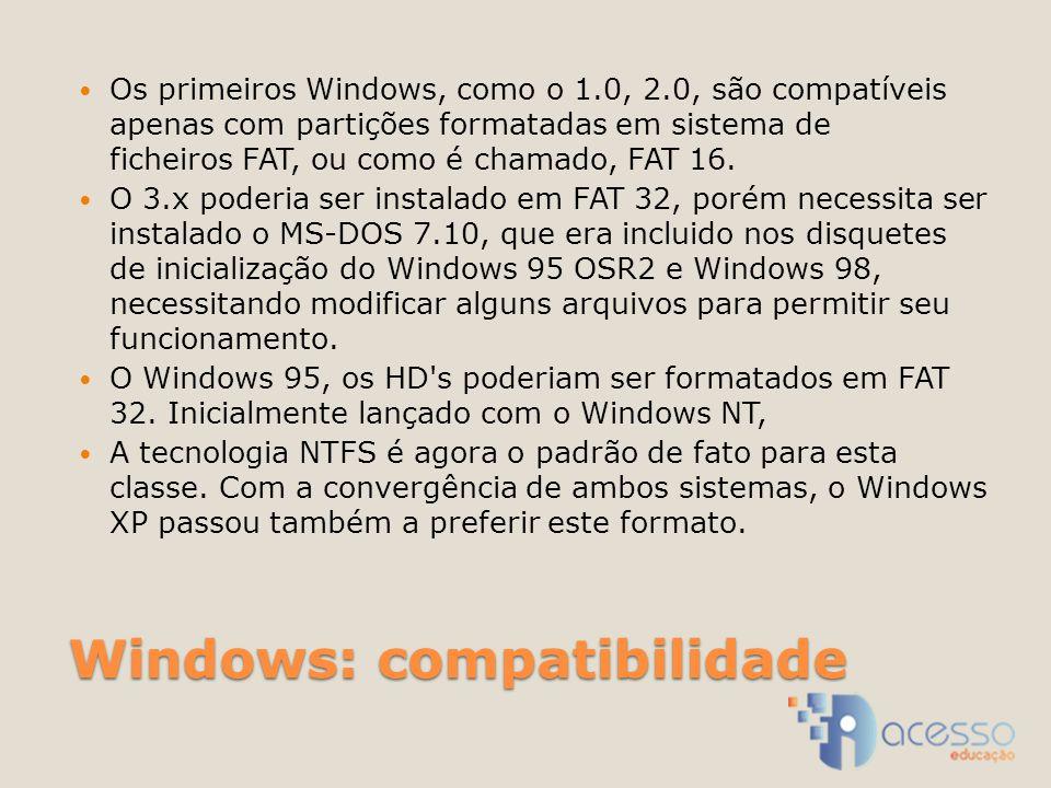 Windows: compatibilidade Os primeiros Windows, como o 1.0, 2.0, são compatíveis apenas com partições formatadas em sistema de ficheiros FAT, ou como é chamado, FAT 16.