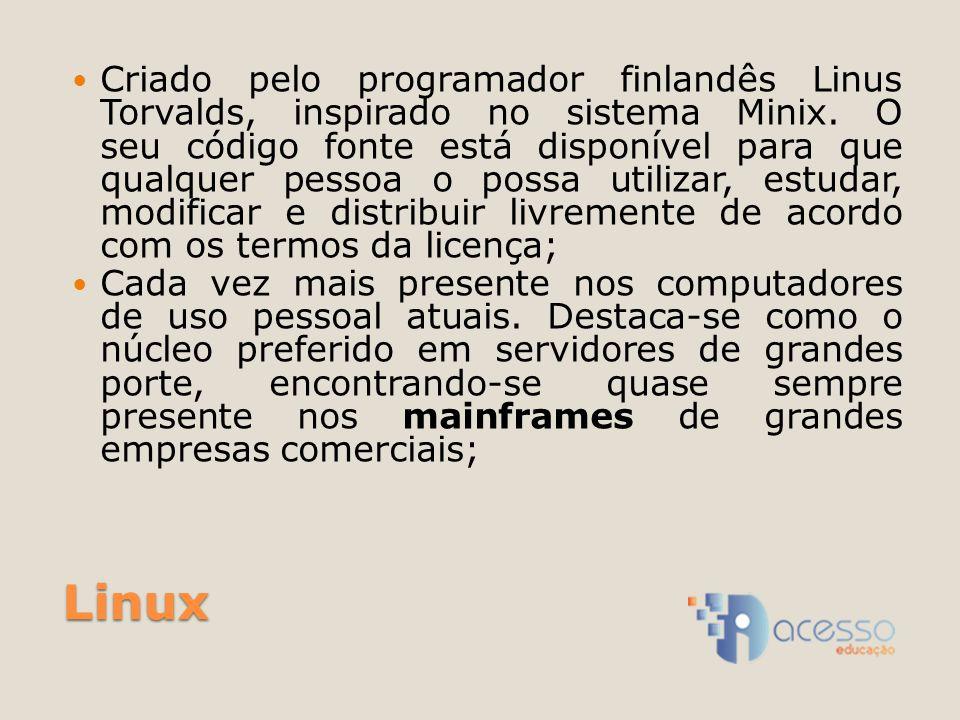 Linux Criado pelo programador finlandês Linus Torvalds, inspirado no sistema Minix. O seu código fonte está disponível para que qualquer pessoa o poss