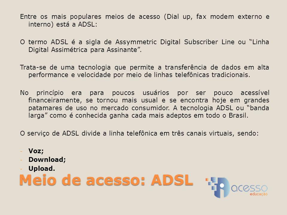 Meio de acesso: ADSL Entre os mais populares meios de acesso (Dial up, fax modem externo e interno) está a ADSL: O termo ADSL é a sigla de Assymmetric Digital Subscriber Line ou Linha Digital Assimétrica para Assinante .