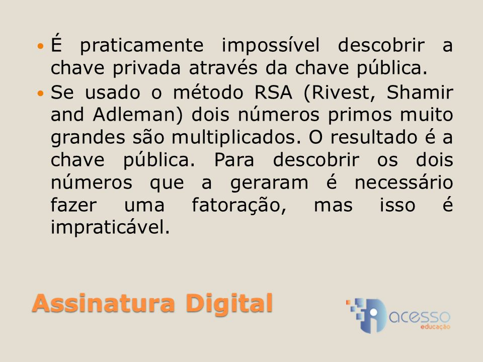 Assinatura Digital É praticamente impossível descobrir a chave privada através da chave pública. Se usado o método RSA (Rivest, Shamir and Adleman) do