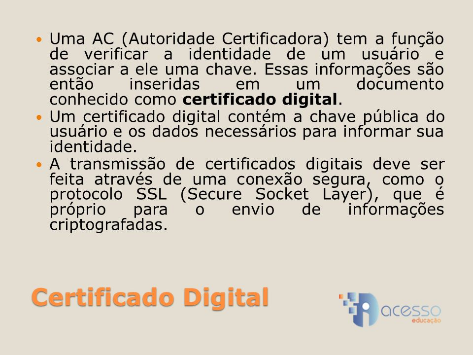 Certificado Digital Uma AC (Autoridade Certificadora) tem a função de verificar a identidade de um usuário e associar a ele uma chave. Essas informaçõ
