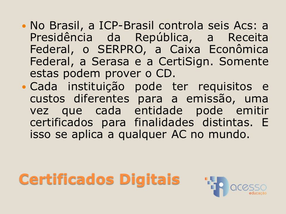 Certificados Digitais No Brasil, a ICP-Brasil controla seis Acs: a Presidência da República, a Receita Federal, o SERPRO, a Caixa Econômica Federal, a Serasa e a CertiSign.