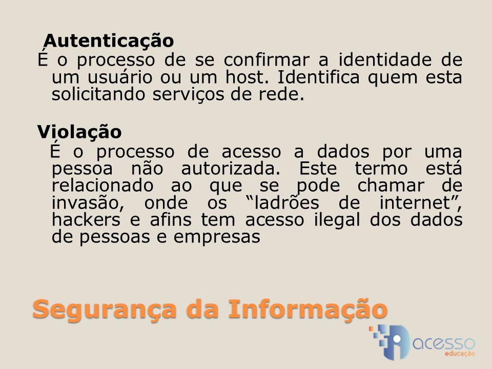 Segurança da Informação Autenticação É o processo de se confirmar a identidade de um usuário ou um host. Identifica quem esta solicitando serviços de