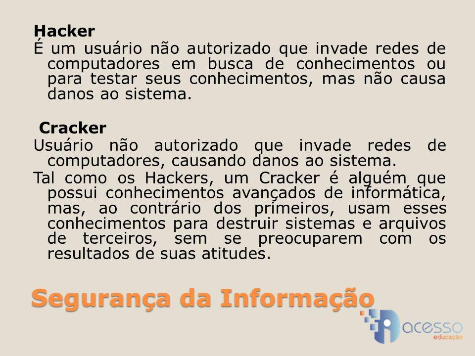 Segurança da Informação Hacker É um usuário não autorizado que invade redes de computadores em busca de conhecimentos ou para testar seus conhecimentos, mas não causa danos ao sistema.