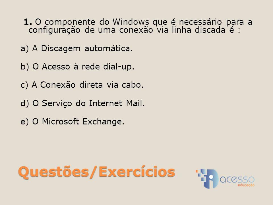Questões/Exercícios 1. O componente do Windows que é necessário para a configuração de uma conexão via linha discada é : a) A Discagem automática. b)