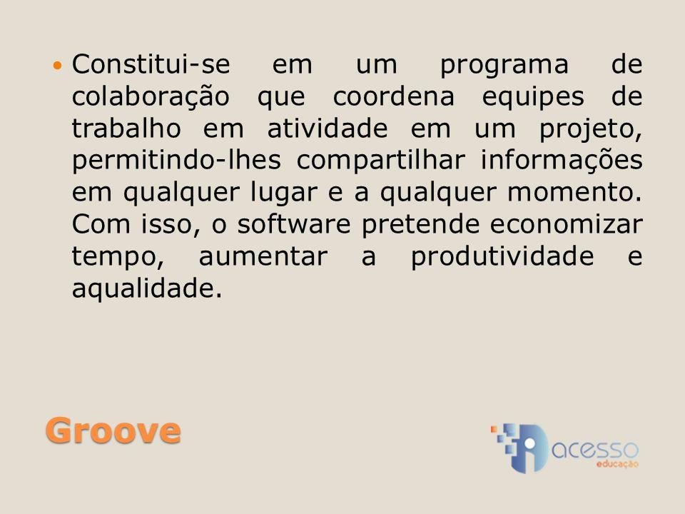 Groove Constitui-se em um programa de colaboração que coordena equipes de trabalho em atividade em um projeto, permitindo-lhes compartilhar informações em qualquer lugar e a qualquer momento.