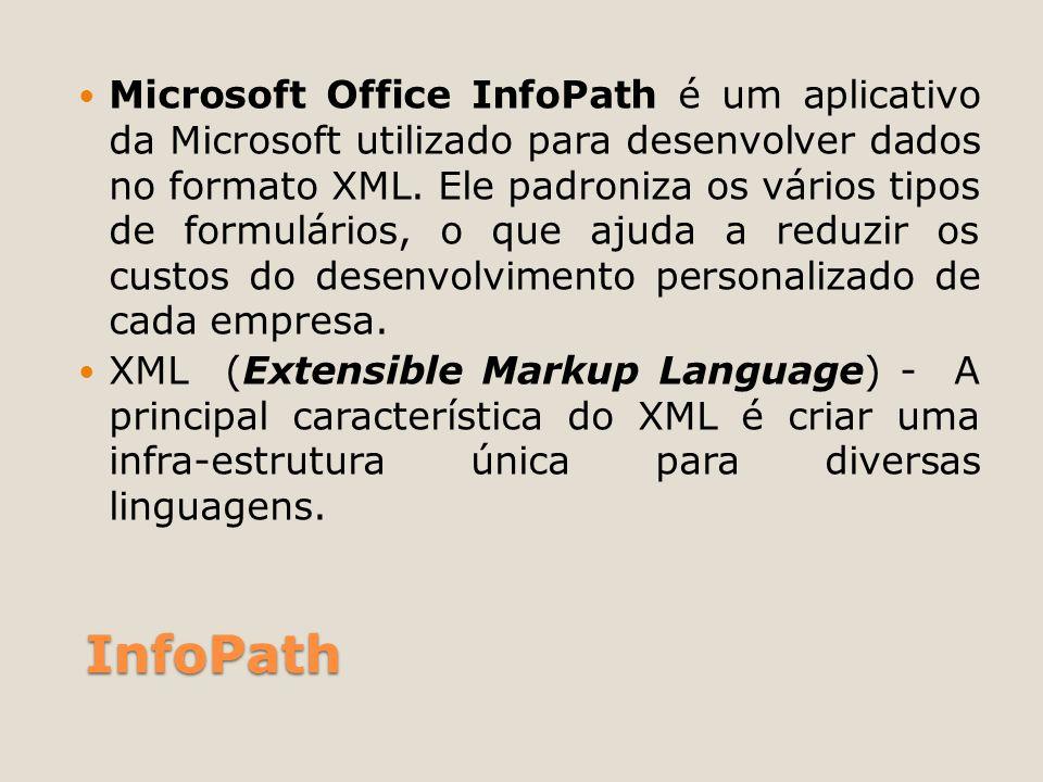 InfoPath Microsoft Office InfoPath é um aplicativo da Microsoft utilizado para desenvolver dados no formato XML. Ele padroniza os vários tipos de form